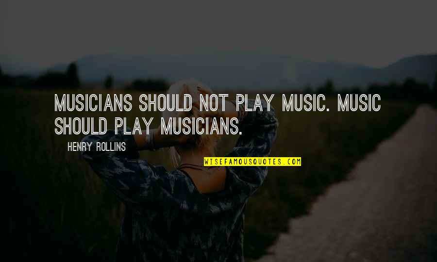 Music Musicians Quotes By Henry Rollins: Musicians should not play music. Music should play