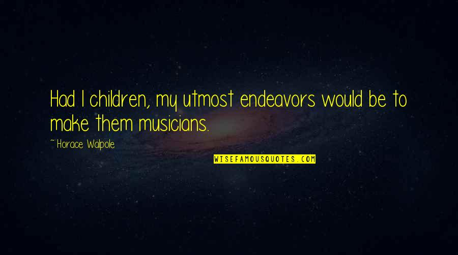 Music Musicians Quotes By Horace Walpole: Had I children, my utmost endeavors would be