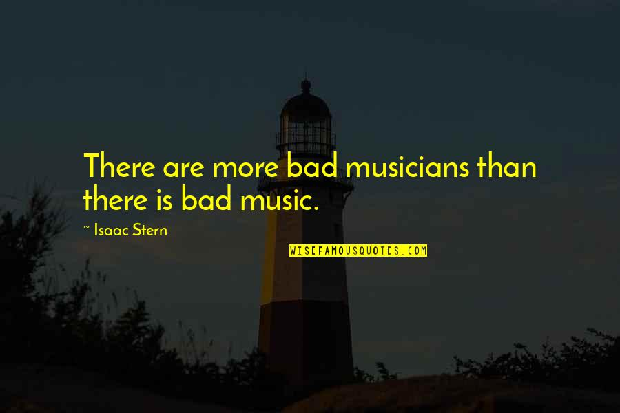 Music Musicians Quotes By Isaac Stern: There are more bad musicians than there is
