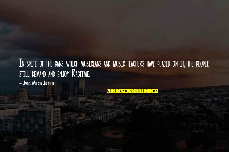 Music Musicians Quotes By James Weldon Johnson: In spite of the bans which musicians and