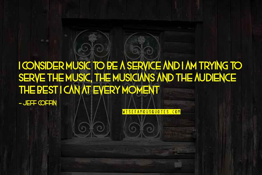 Music Musicians Quotes By Jeff Coffin: I consider music to be a service and