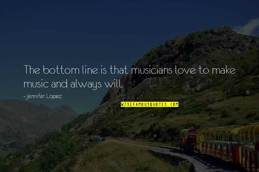 Music Musicians Quotes By Jennifer Lopez: The bottom line is that musicians love to