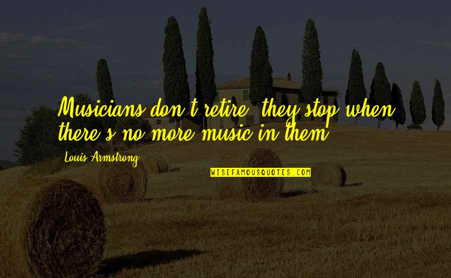 Music Musicians Quotes By Louis Armstrong: Musicians don't retire; they stop when there's no
