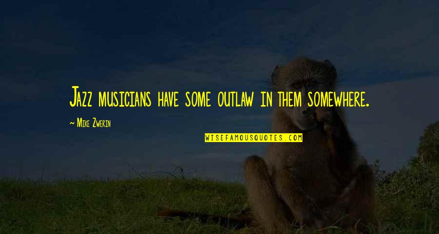 Music Musicians Quotes By Mike Zwerin: Jazz musicians have some outlaw in them somewhere.