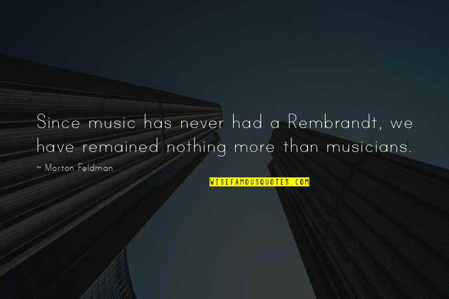 Music Musicians Quotes By Morton Feldman: Since music has never had a Rembrandt, we