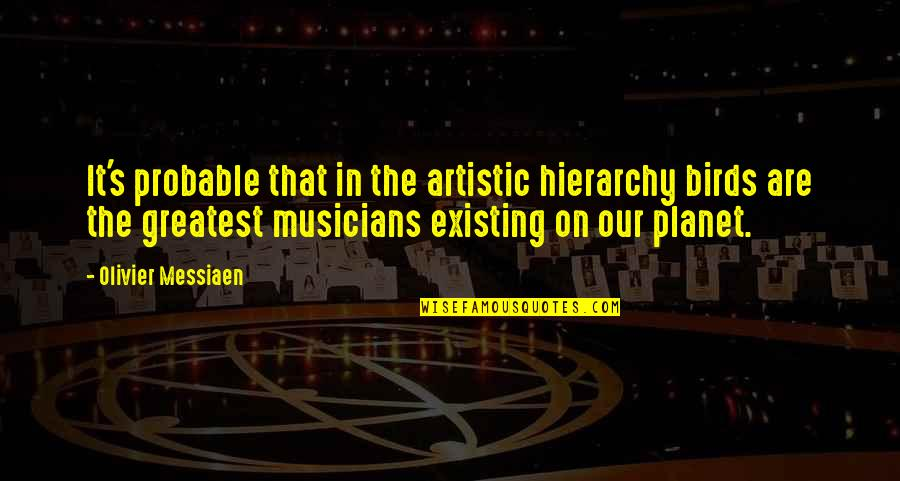 Music Musicians Quotes By Olivier Messiaen: It's probable that in the artistic hierarchy birds