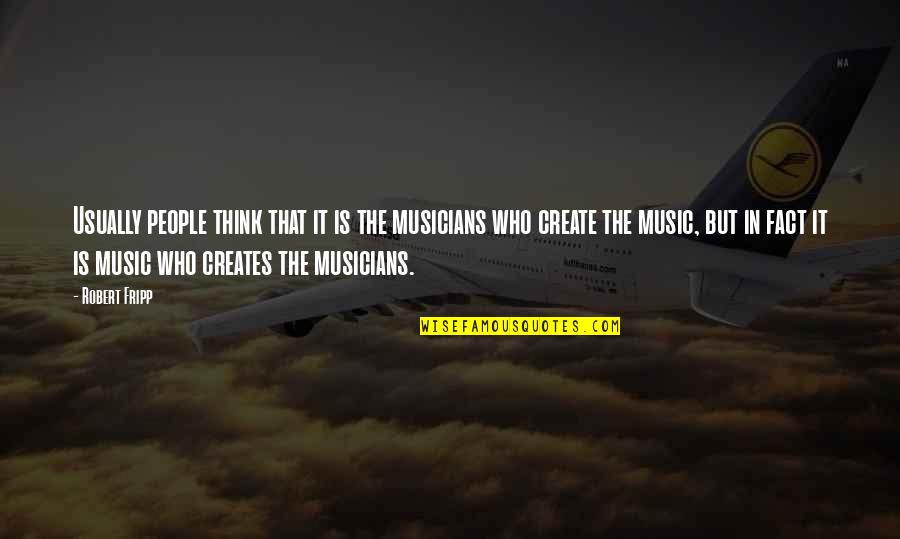 Music Musicians Quotes By Robert Fripp: Usually people think that it is the musicians