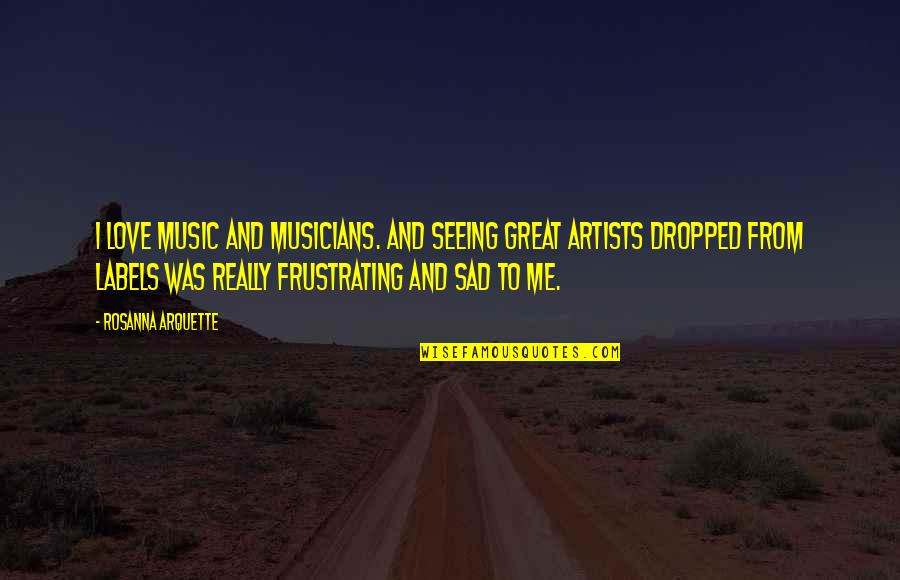 Music Musicians Quotes By Rosanna Arquette: I love music and musicians. And seeing great