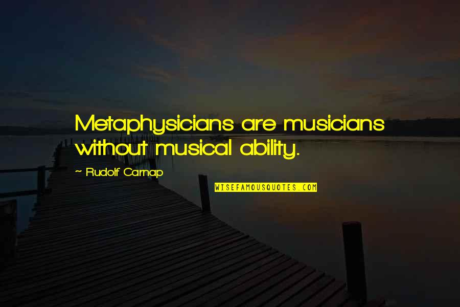 Music Musicians Quotes By Rudolf Carnap: Metaphysicians are musicians without musical ability.