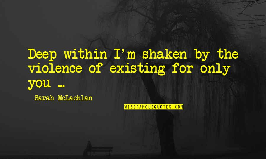 Music Musicians Quotes By Sarah McLachlan: Deep within I'm shaken by the violence of