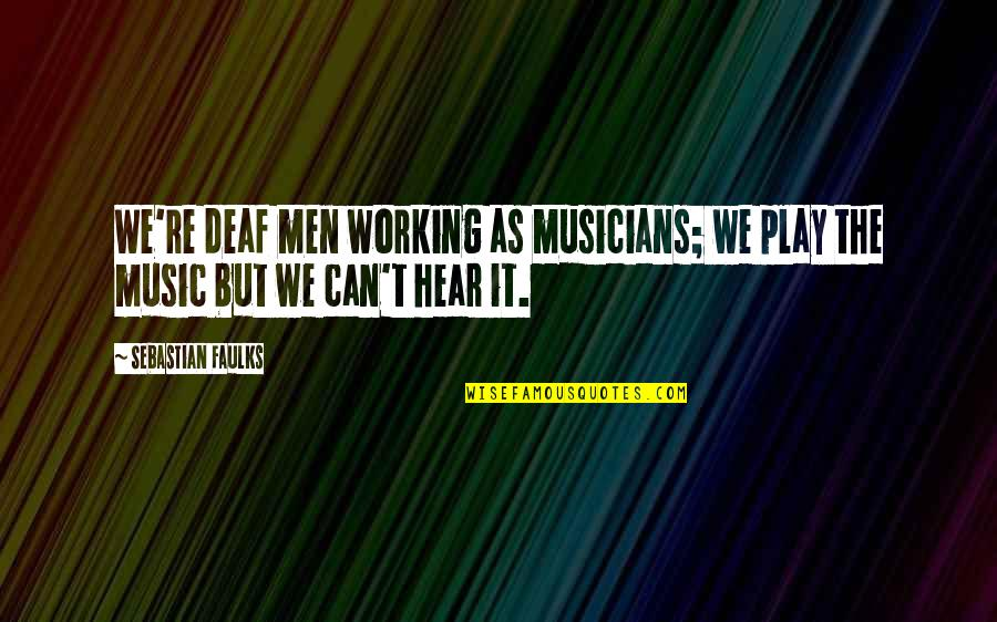 Music Musicians Quotes By Sebastian Faulks: We're deaf men working as musicians; we play