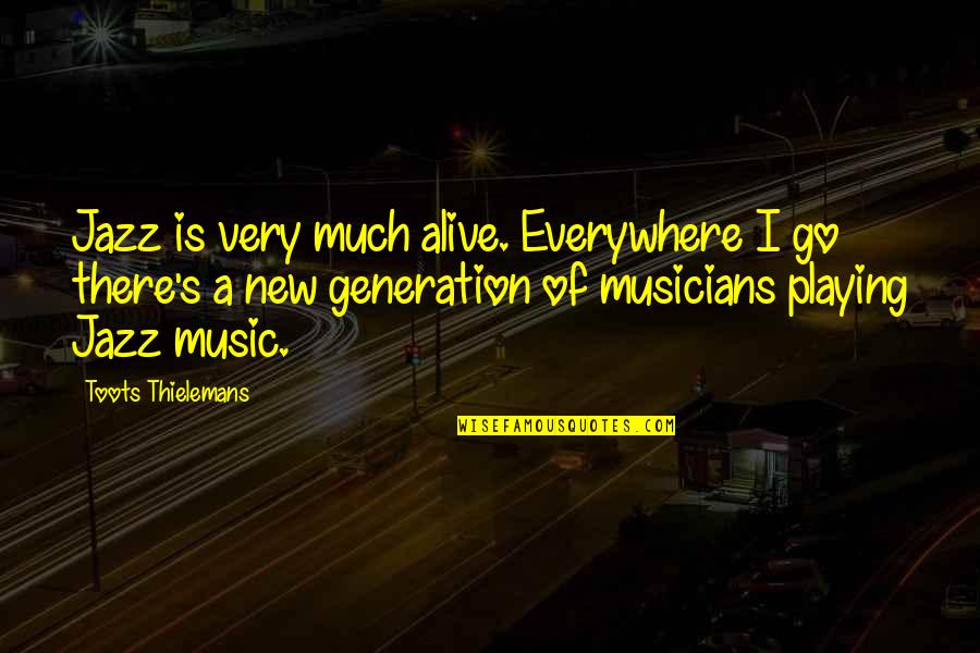 Music Musicians Quotes By Toots Thielemans: Jazz is very much alive. Everywhere I go