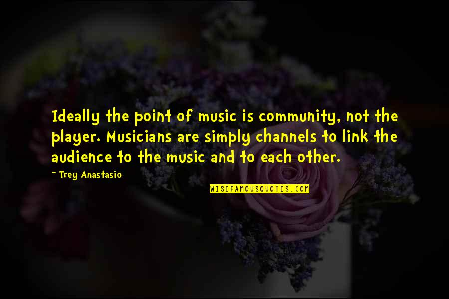 Music Musicians Quotes By Trey Anastasio: Ideally the point of music is community, not