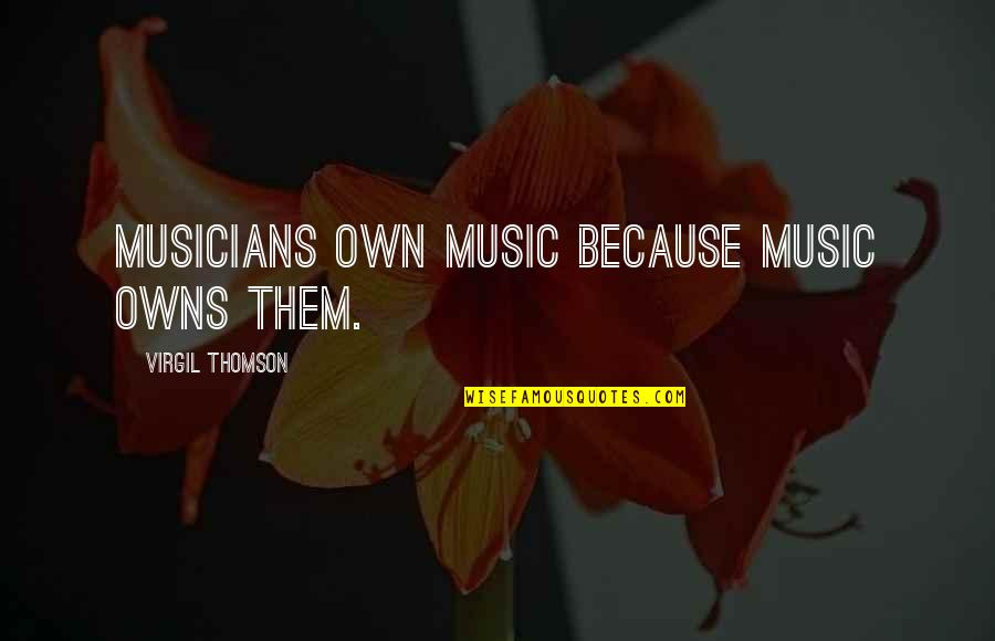 Music Musicians Quotes By Virgil Thomson: Musicians own music because music owns them.