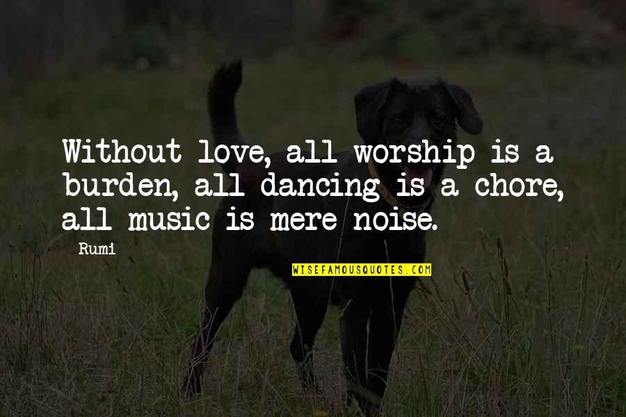 Music Rumi Quotes By Rumi: Without love, all worship is a burden, all