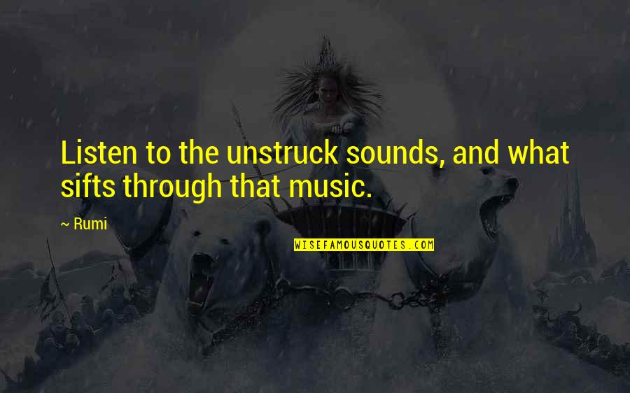 Music Rumi Quotes By Rumi: Listen to the unstruck sounds, and what sifts
