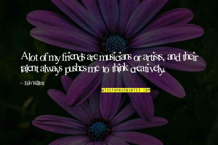 Musicians As Friends Quotes By Erin Willett: A lot of my friends are musicians or