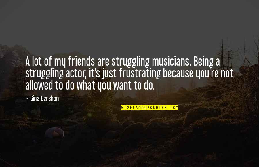 Musicians As Friends Quotes By Gina Gershon: A lot of my friends are struggling musicians.