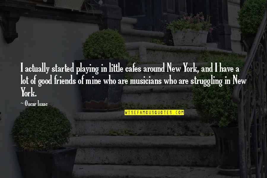 Musicians As Friends Quotes By Oscar Isaac: I actually started playing in little cafes around