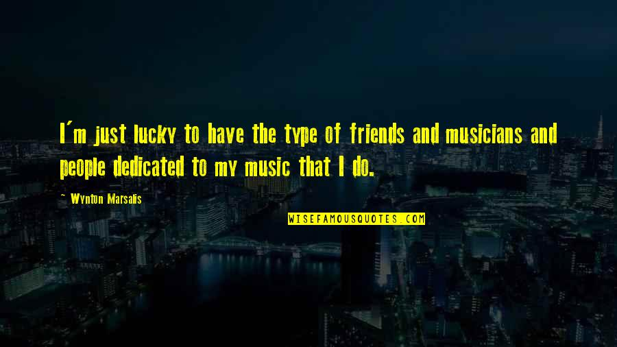 Musicians As Friends Quotes By Wynton Marsalis: I'm just lucky to have the type of