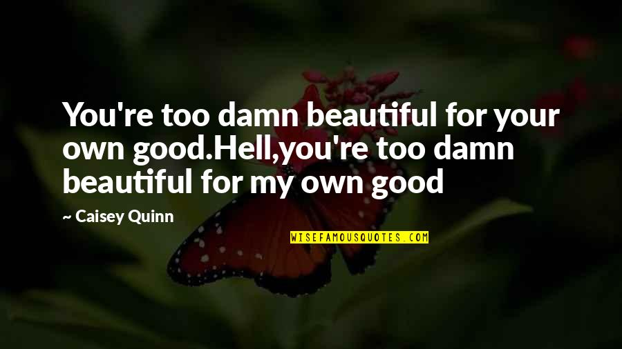 Musicians Death Quotes By Caisey Quinn: You're too damn beautiful for your own good.Hell,you're