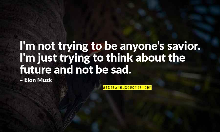 Musk Quotes By Elon Musk: I'm not trying to be anyone's savior. I'm
