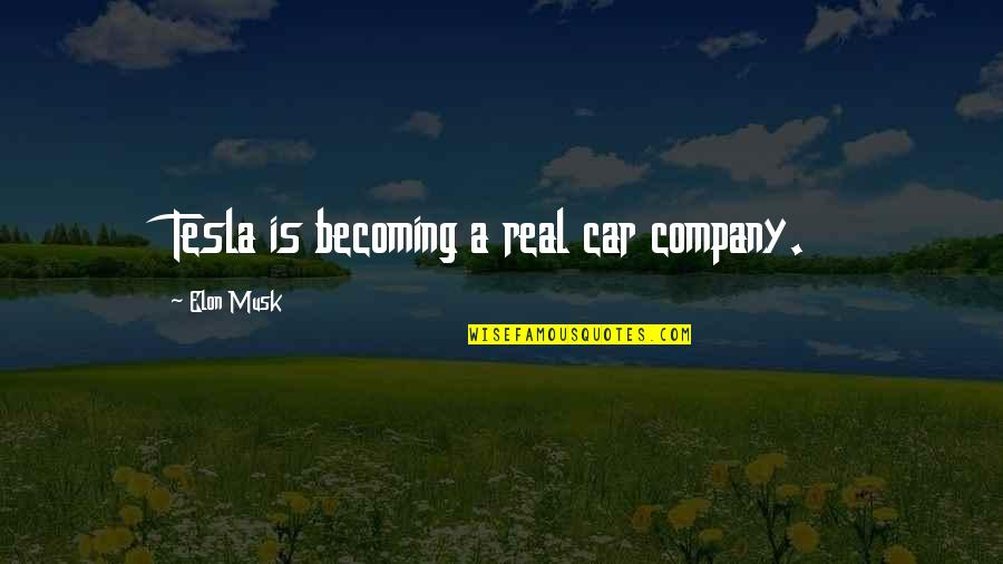 Musk Quotes By Elon Musk: Tesla is becoming a real car company.