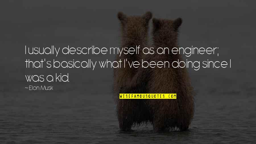 Musk Quotes By Elon Musk: I usually describe myself as an engineer; that's