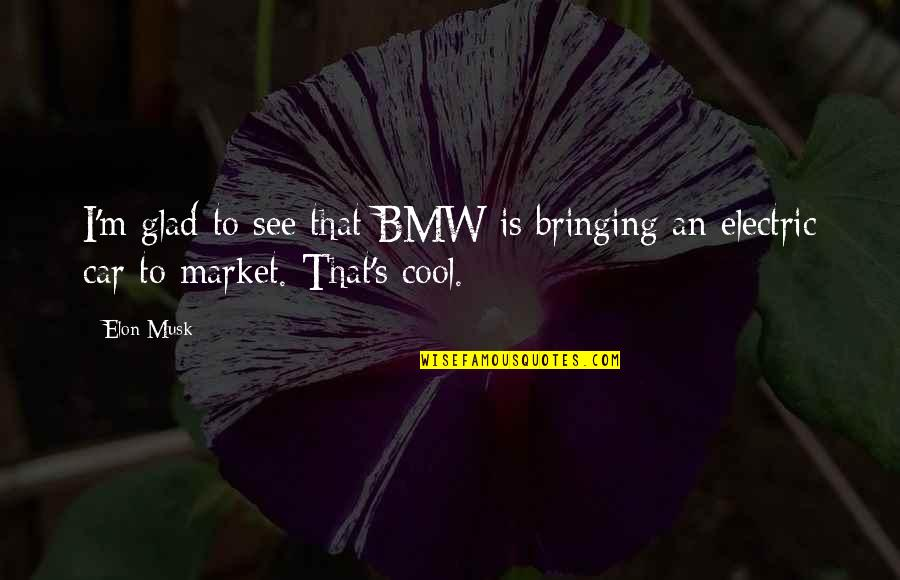 Musk Quotes By Elon Musk: I'm glad to see that BMW is bringing