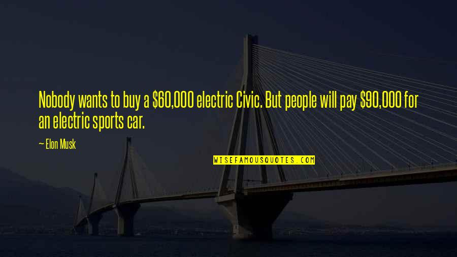 Musk Quotes By Elon Musk: Nobody wants to buy a $60,000 electric Civic.