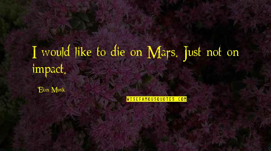 Musk Quotes By Elon Musk: I would like to die on Mars. Just