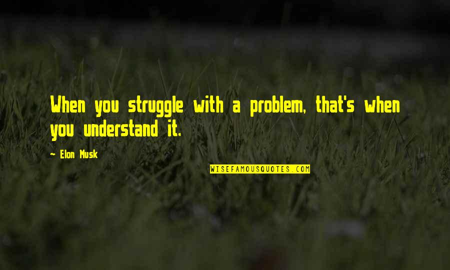 Musk Quotes By Elon Musk: When you struggle with a problem, that's when