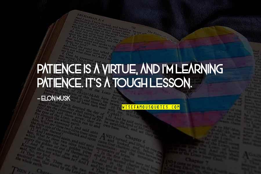 Musk Quotes By Elon Musk: Patience is a virtue, and I'm learning patience.