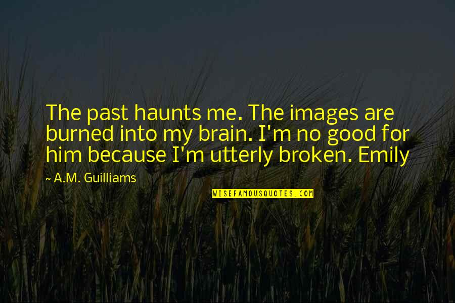 Muskat Quotes By A.M. Guilliams: The past haunts me. The images are burned