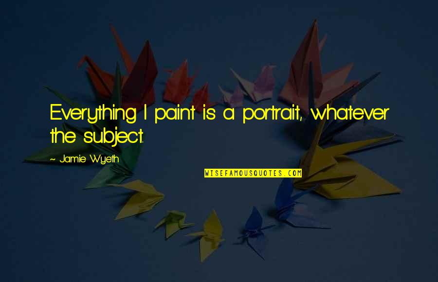 Muskat Quotes By Jamie Wyeth: Everything I paint is a portrait, whatever the