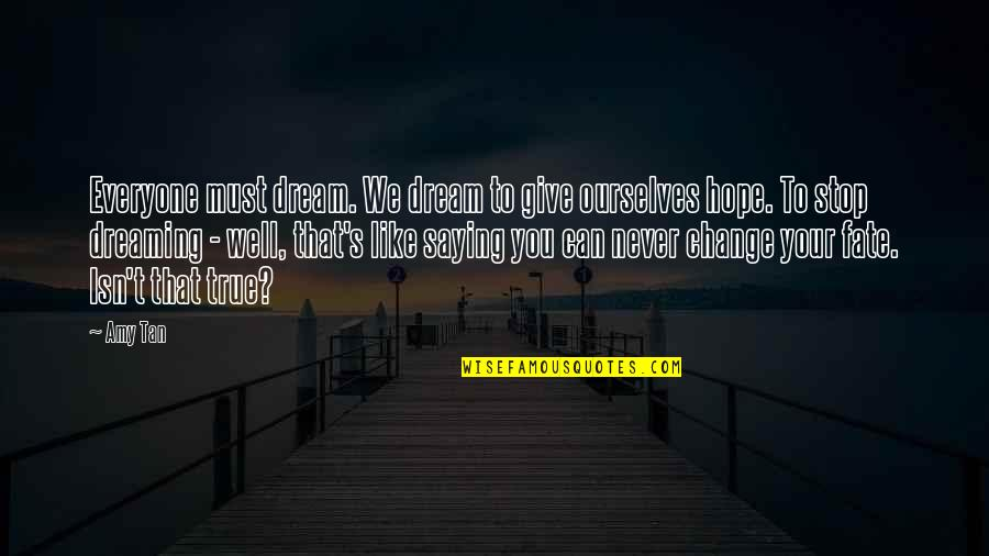 Must Be Dreaming Quotes By Amy Tan: Everyone must dream. We dream to give ourselves