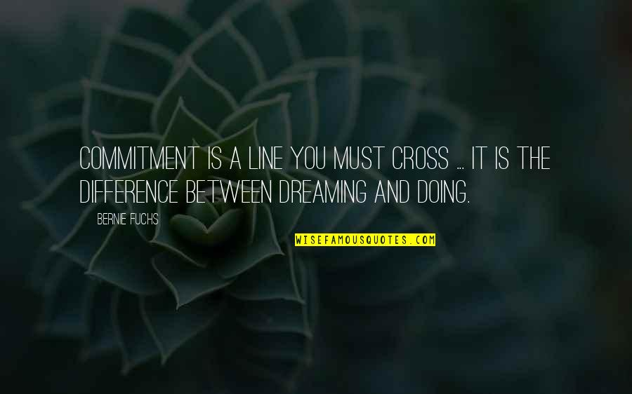 Must Be Dreaming Quotes By Bernie Fuchs: Commitment is a line you must cross ...
