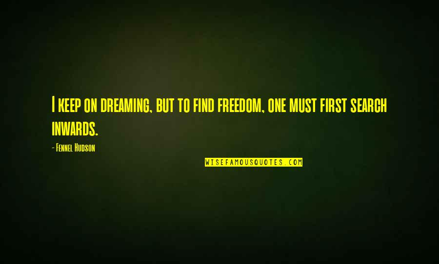 Must Be Dreaming Quotes By Fennel Hudson: I keep on dreaming, but to find freedom,