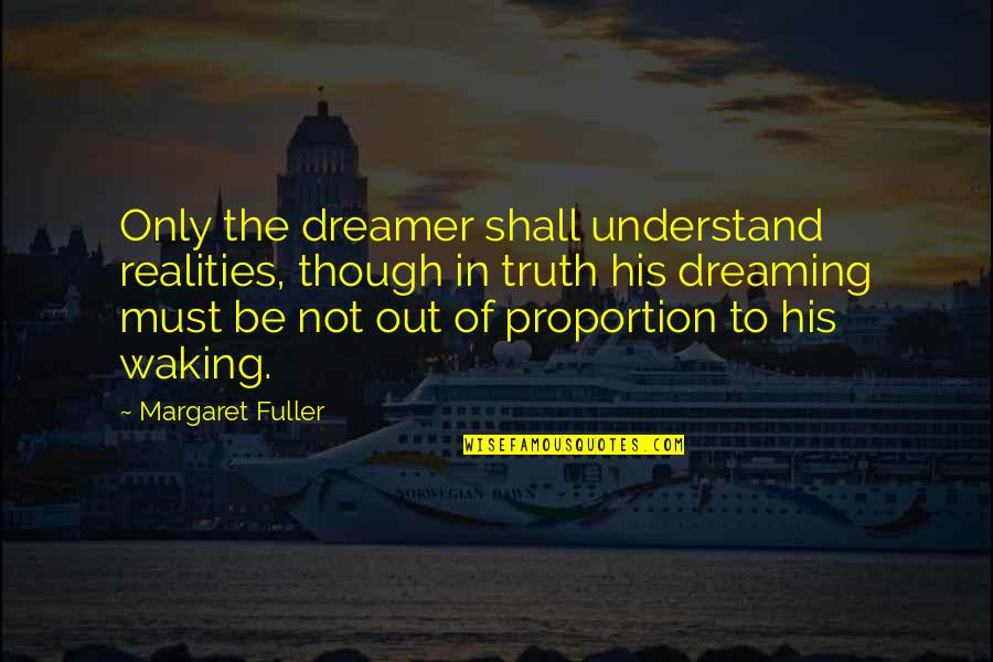 Must Be Dreaming Quotes By Margaret Fuller: Only the dreamer shall understand realities, though in