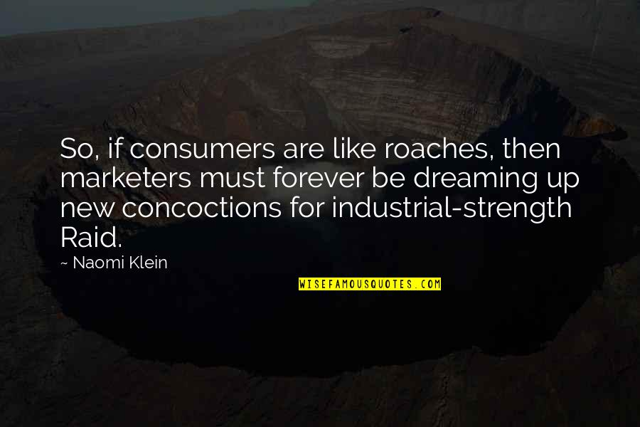 Must Be Dreaming Quotes By Naomi Klein: So, if consumers are like roaches, then marketers