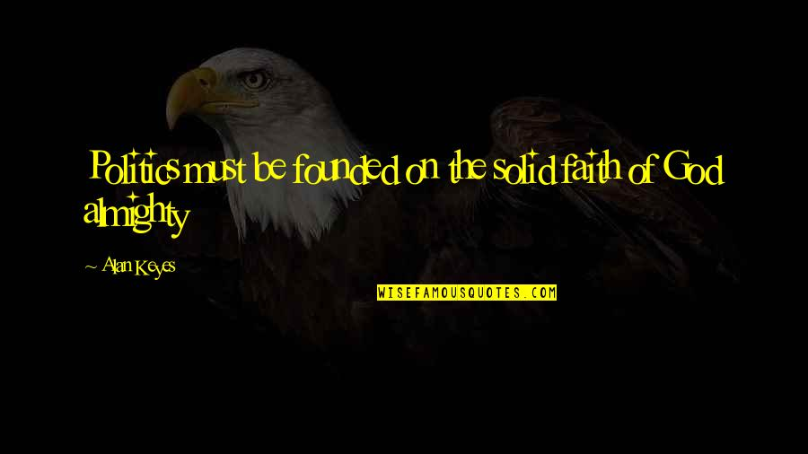 Must Be Quotes By Alan Keyes: Politics must be founded on the solid faith