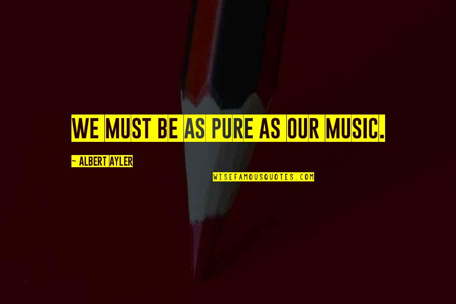 Must Be Quotes By Albert Ayler: We must be as pure as our music.