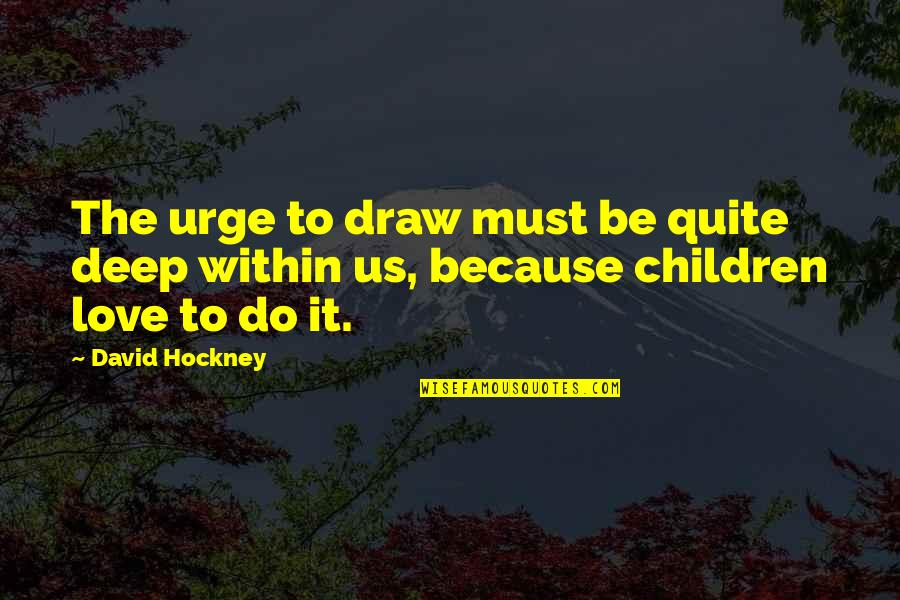 Must Be Quotes By David Hockney: The urge to draw must be quite deep