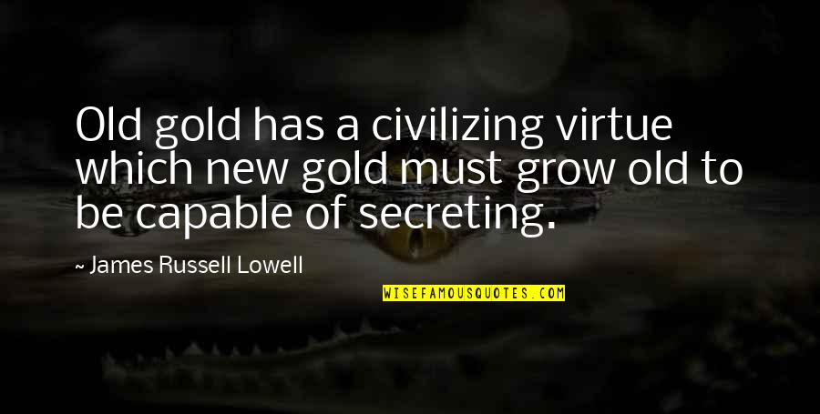 Must Be Quotes By James Russell Lowell: Old gold has a civilizing virtue which new