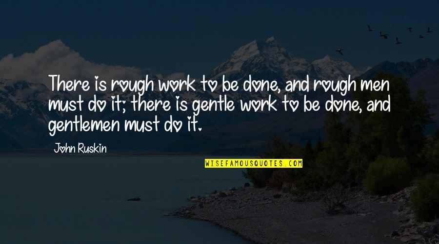 Must Be Quotes By John Ruskin: There is rough work to be done, and