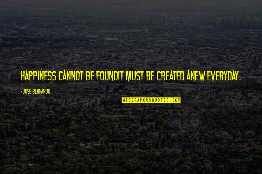 Must Be Quotes By Jose Bernardo: Happiness cannot be foundit must be created anew