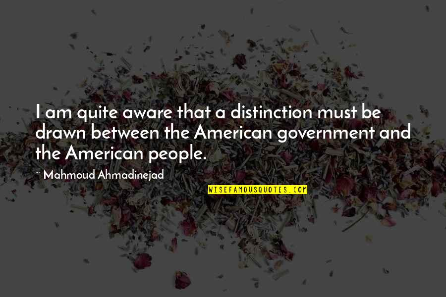 Must Be Quotes By Mahmoud Ahmadinejad: I am quite aware that a distinction must