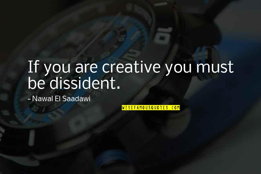 Must Be Quotes By Nawal El Saadawi: If you are creative you must be dissident.