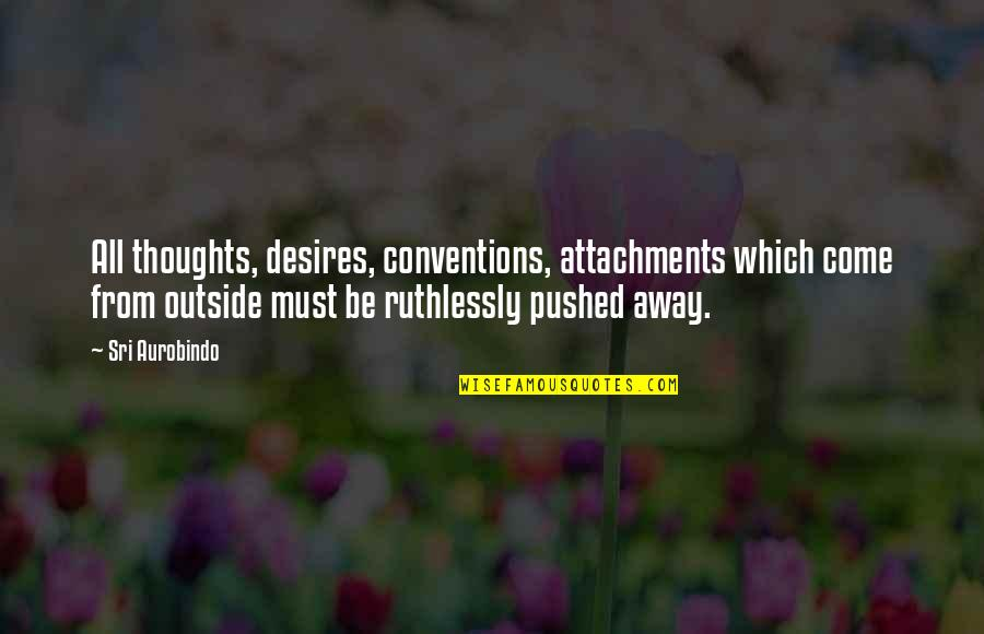 Must Be Quotes By Sri Aurobindo: All thoughts, desires, conventions, attachments which come from