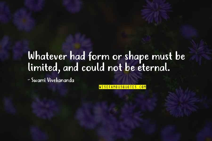 Must Be Quotes By Swami Vivekananda: Whatever had form or shape must be limited,